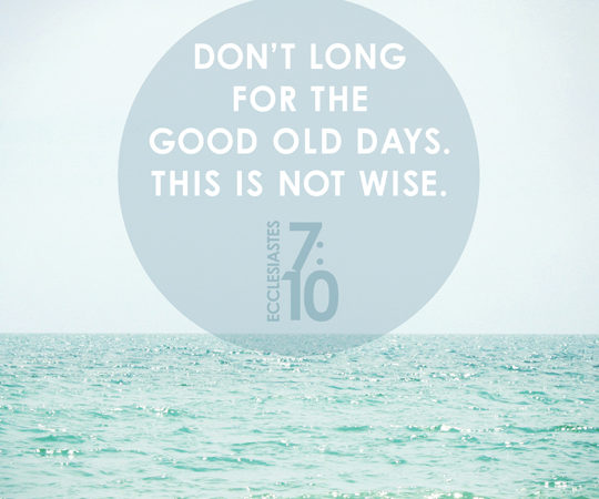 Don't long for the good old days. This is not wise. Ecclesiastes 7:10